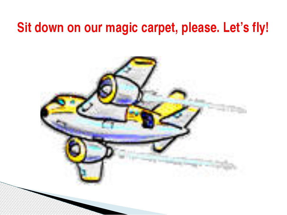 Sit down on our magic carpet, please. Let's fly!