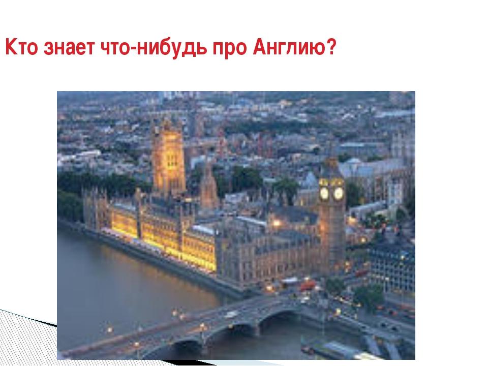 Кто знает что-нибудь про Англию?
