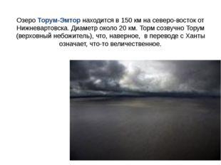 Озеро Торум-Эмтор находится в 150 км на северо-восток от Нижневартовска. Диам