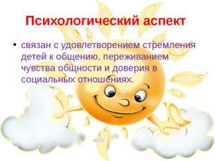 Психологический аспект связан с удовлетворением стремления детей к общению, п