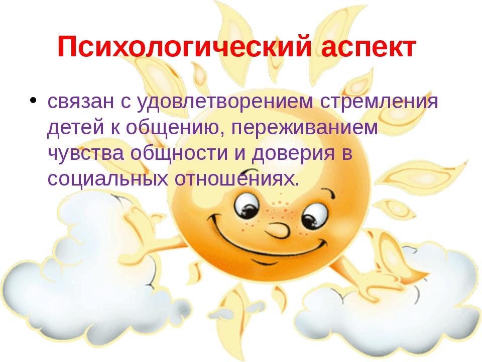 Психологический аспект связан с удовлетворением стремления детей к общению, п...