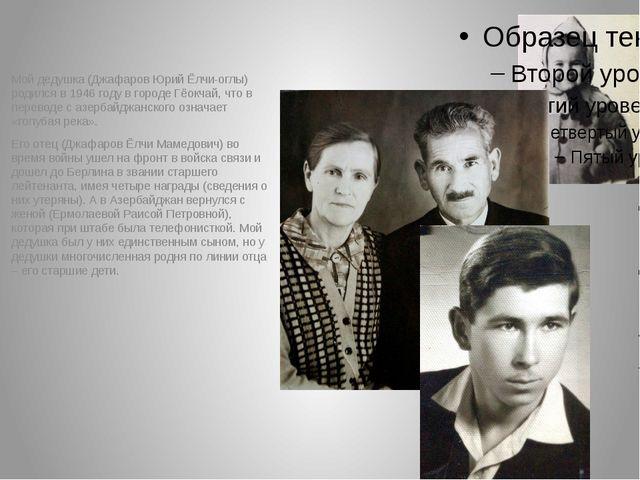 Мой дедушка (Джафаров Юрий Ёлчи-оглы) родился в 1946 году в городе Гёокчай,...