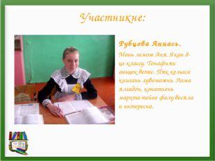 Участникне: Рубцова Аннась. Монь лемозе Аня. Якан 8-це классу. Тонафнян аньце