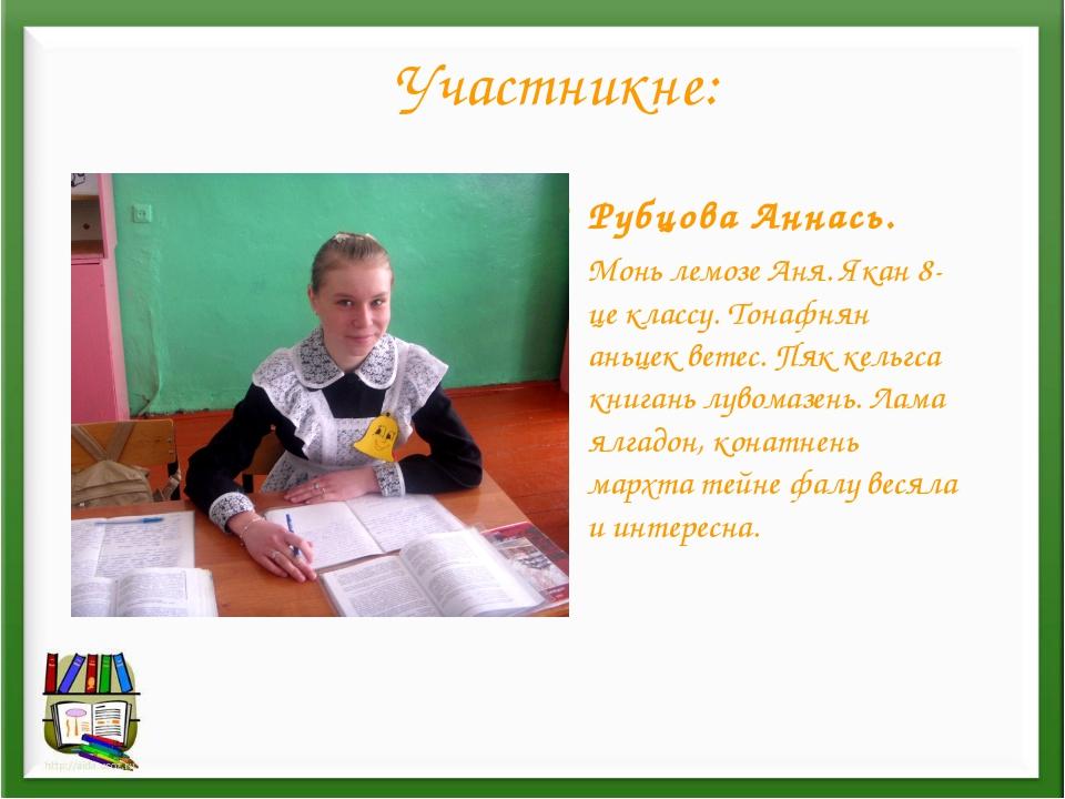 Участникне: Рубцова Аннась. Монь лемозе Аня. Якан 8-це классу. Тонафнян аньце...