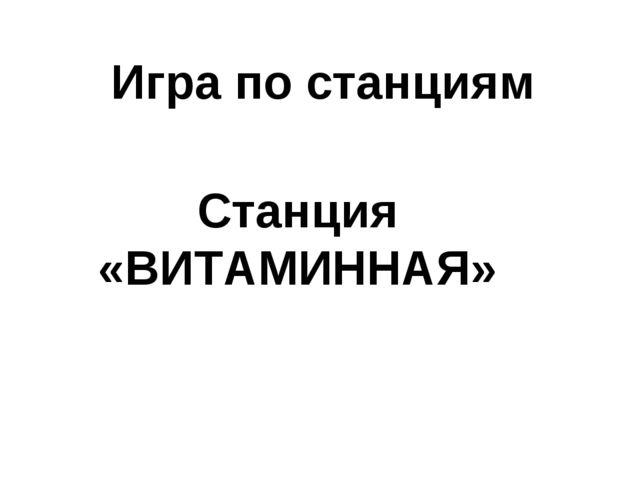 Игра по станциям Станция «ВИТАМИННАЯ»