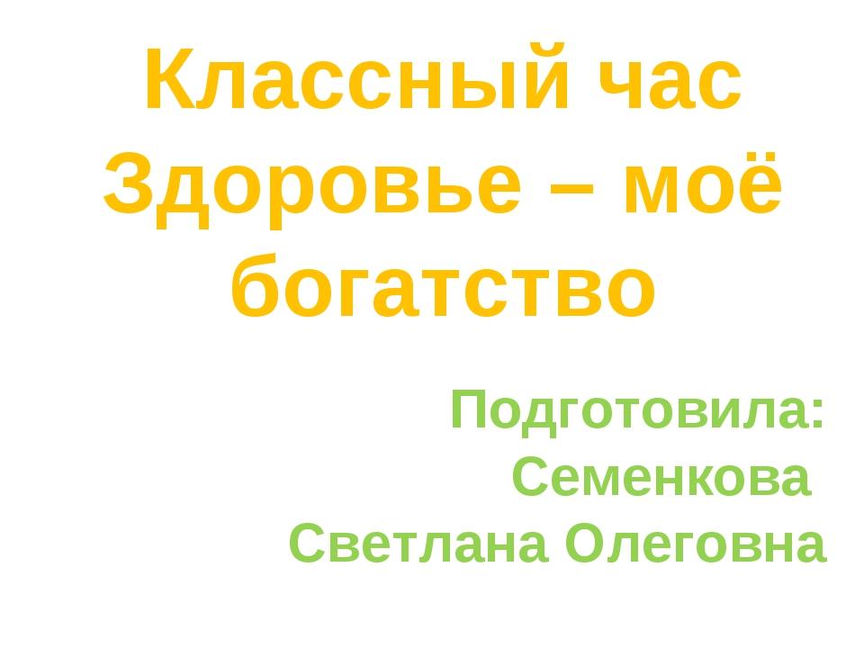 Классный час Здоровье – моё богатство Подготовила: Семенкова Светлана Олеговна