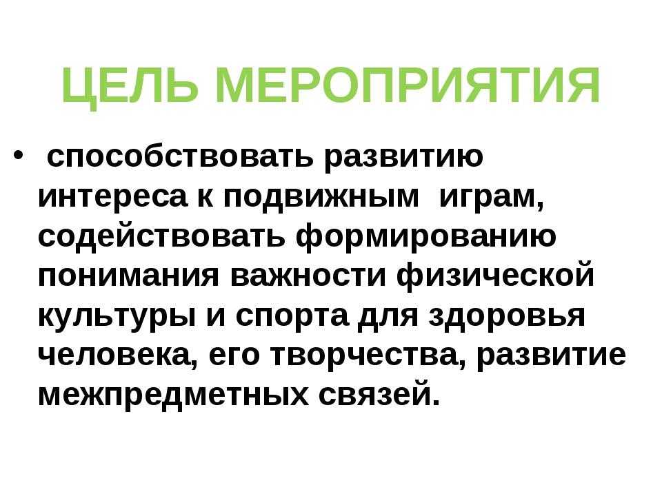 ЦЕЛЬ МЕРОПРИЯТИЯ способствовать развитию интереса к подвижным играм, содейств...