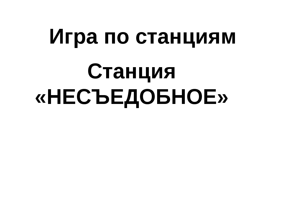 Игра по станциям Станция «НЕСЪЕДОБНОЕ»