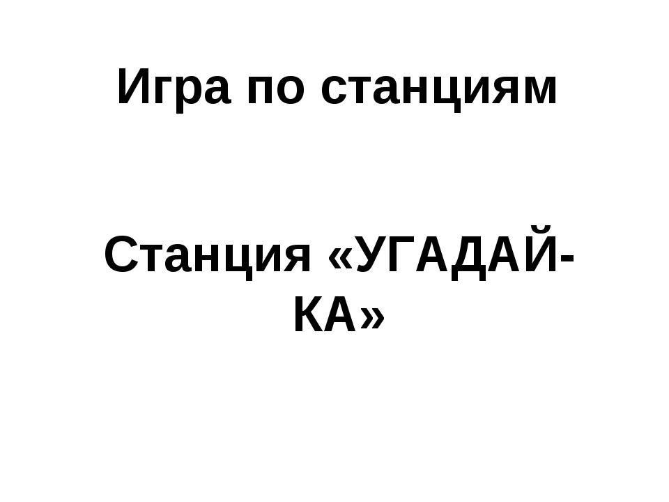 Игра по станциям Станция «УГАДАЙ-КА»