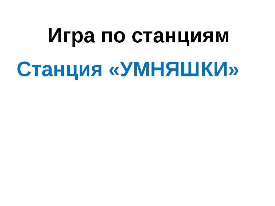 Игра по станциям Станция «УМНЯШКИ»