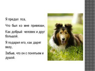 Я предал пса, Что был ко мне привязан, Как добрый человек и друг большой. Я