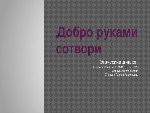 Добро руками сотвори Этический диалог Преподаватель ИЗО МОУДОД «ЦВР» Серпухов...