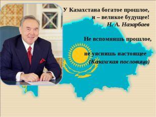 У Казахстана богатое прошлое, и – великое будущее! Н. А. Назарбаев  Не всп
