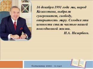 16 декабря 1991 года мы, народ Казахстана, выбрали суверенитет, свободу, откр