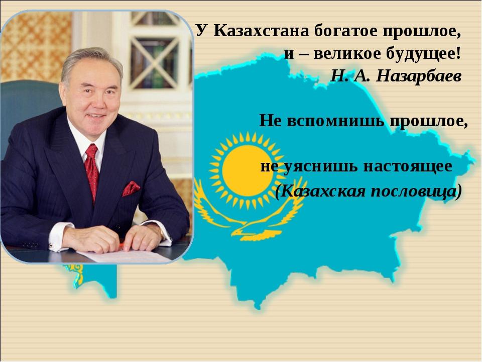 У Казахстана богатое прошлое, и – великое будущее! Н. А. Назарбаев  Не всп...