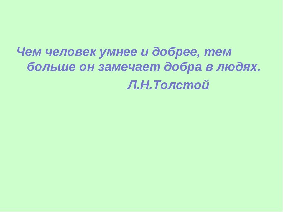 Чем человек умнее и добрее, тем больше он замечает добра в людях. Л.Н.Толстой