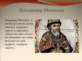Владимир Мономах Владимир Мономах. в своей Духовной Детям завещал защищать си