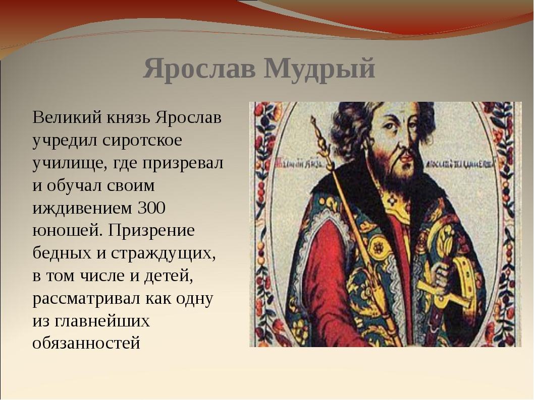 Ярослав Мудрый Великий князь Ярослав учредил сиротское училище, где призревал...