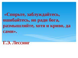 «Спорьте, заблуждайтесь, ошибайтесь, но ради бога, размышляйте, хотя и криво