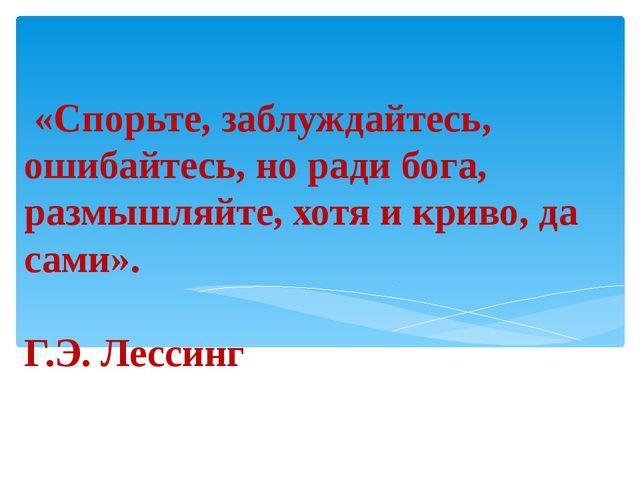 «Спорьте, заблуждайтесь, ошибайтесь, но ради бога, размышляйте, хотя и криво...