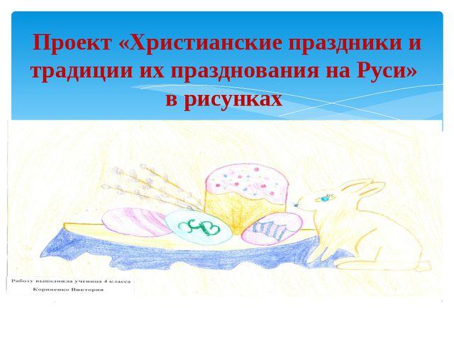 Проект «Христианские праздники и традиции их празднования на Руси» в рисунках