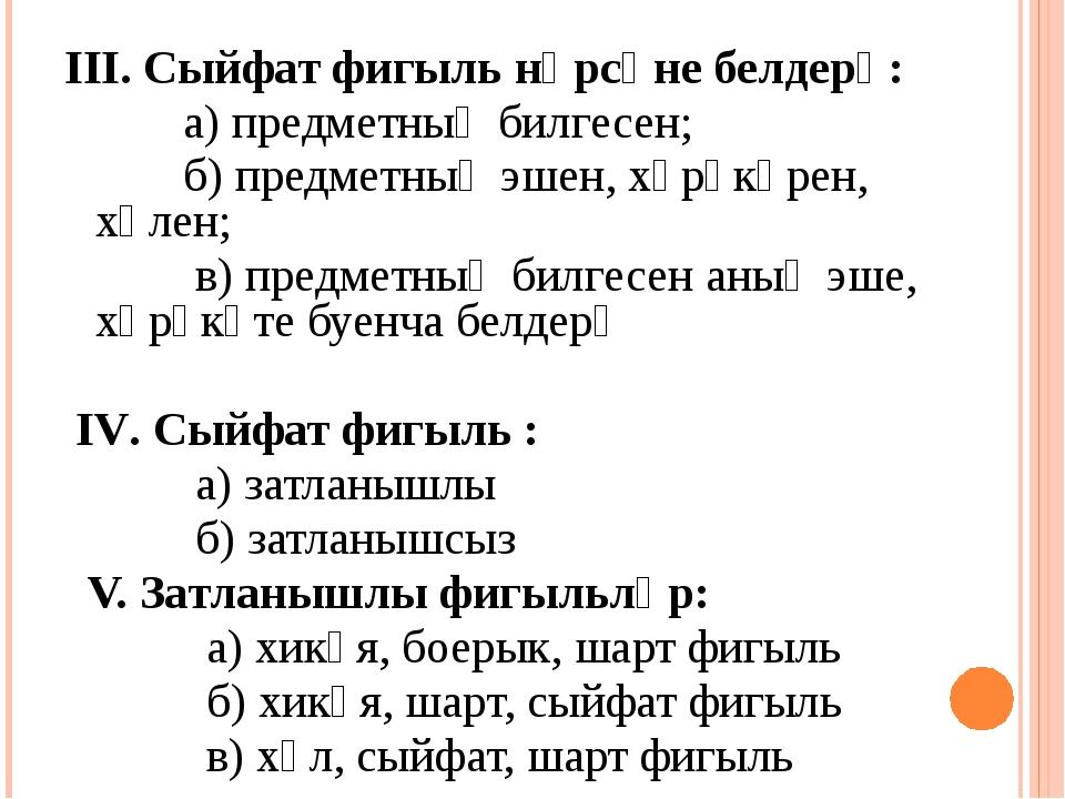 III. Сыйфат фигыль нәрсәне белдерә: а) предметның билгесен; б) предметның эше...