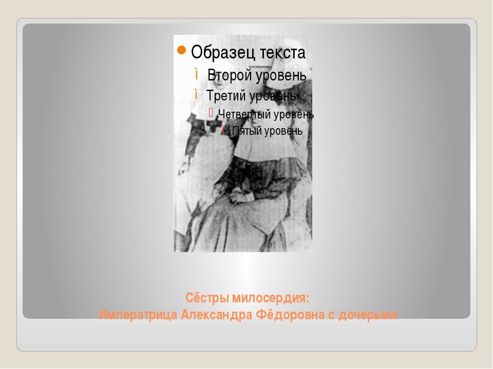 Сёстры милосердия: Императрица Александра Фёдоровна с дочерьми