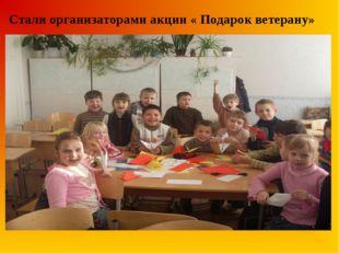 Стали организаторами акции « Подарок ветерану»
