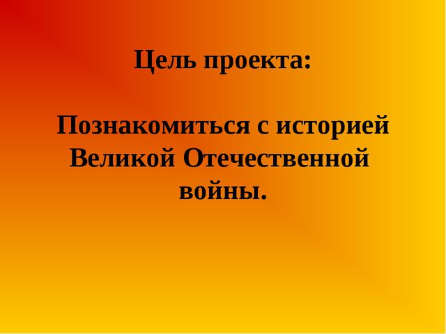 Цель проекта: Познакомиться с историей Великой Отечественной войны.