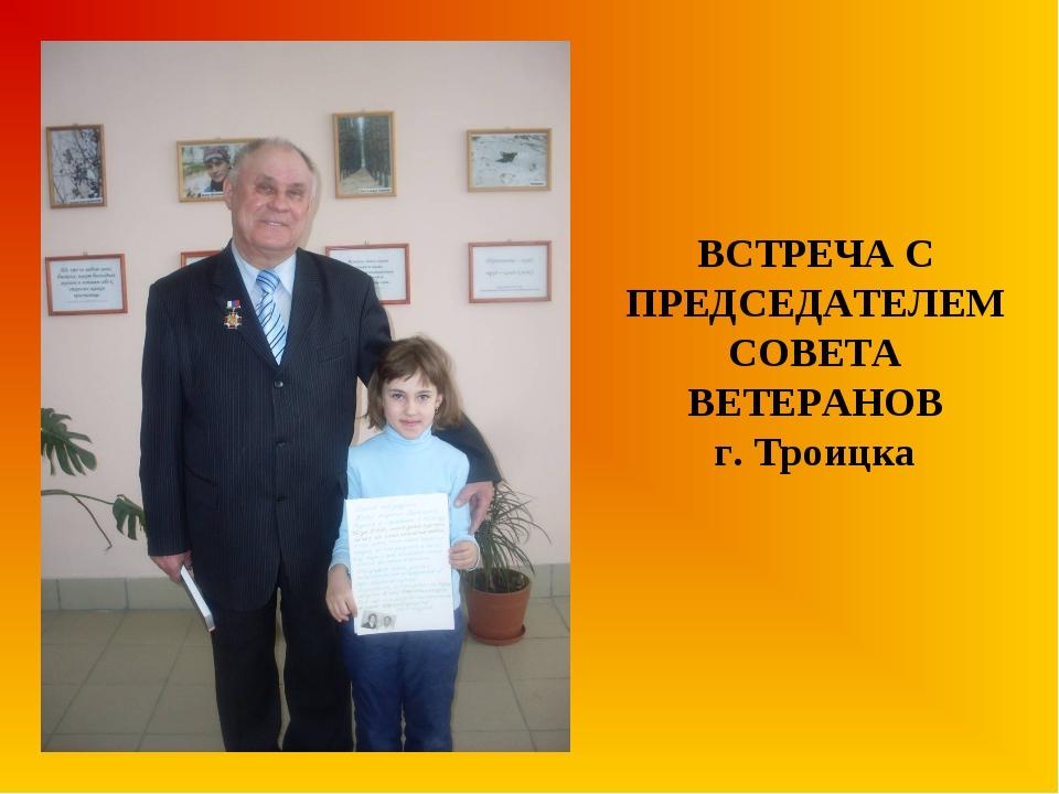 ВСТРЕЧА С ПРЕДСЕДАТЕЛЕМ СОВЕТА ВЕТЕРАНОВ г. Троицка