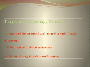 Талдау мен қарастыру бағыты: - Орыс тілді мектептерде қазақ тілін оқытудың өз