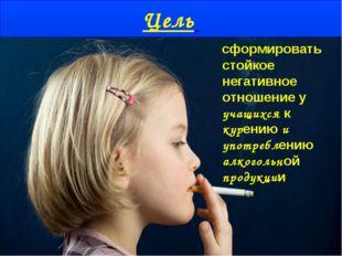 Цель сформировать стойкое негативное отношение у учащихся к курению и употреб