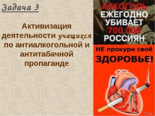 Задача 3 Активизация деятельности учащихся по антиалкогольной и антитабачной