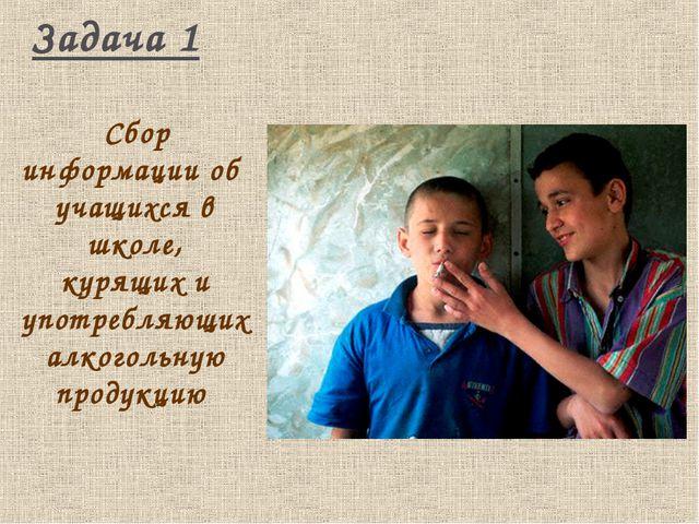 Задача 1 Сбор информации об учащихся в школе, курящих и употребляющих алкогол...