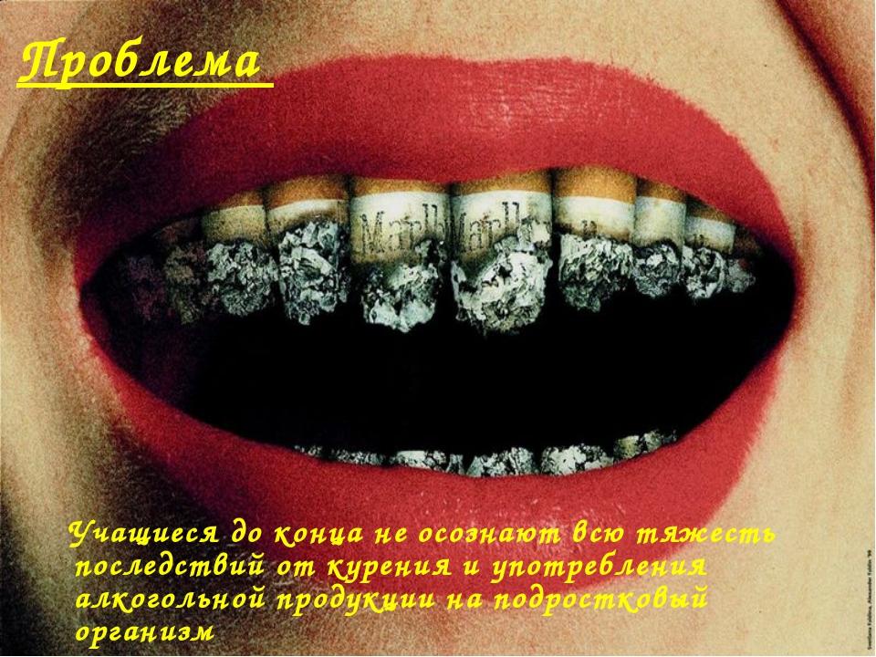 Проблема Учащиеся до конца не осознают всю тяжесть последствий от курения и у...