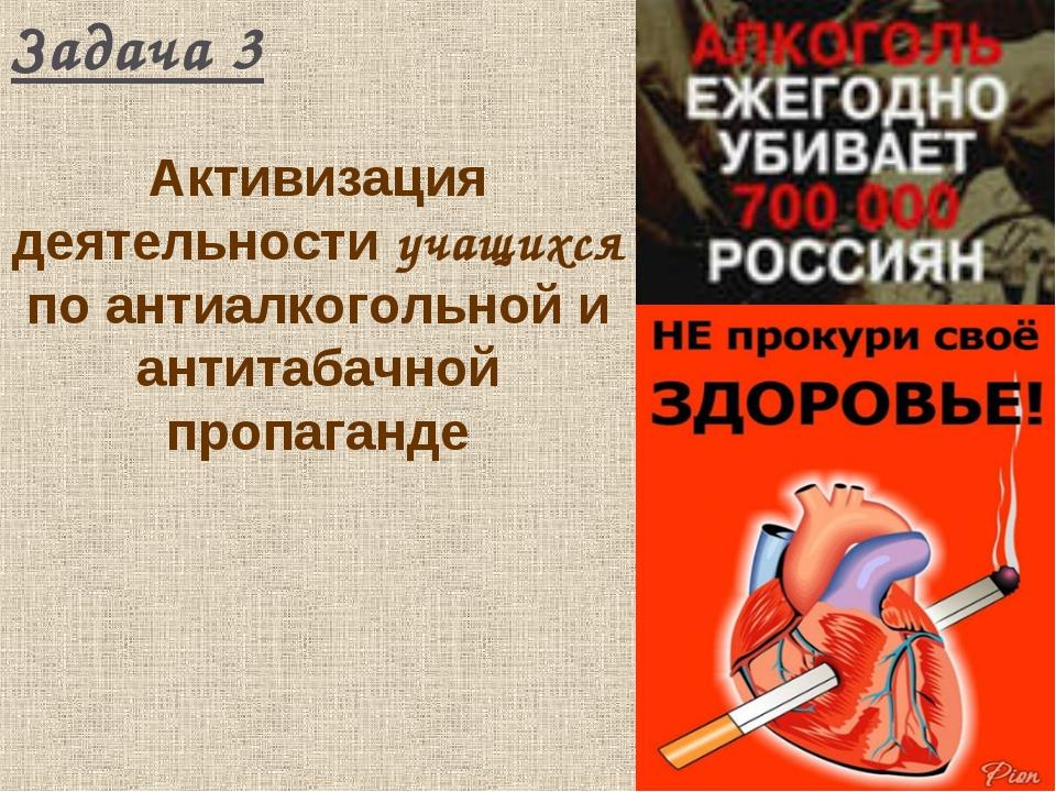 Задача 3 Активизация деятельности учащихся по антиалкогольной и антитабачной...