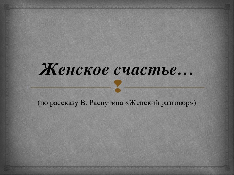 Женское счастье… (по рассказу В. Распутина «Женский разговор») 