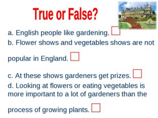 a. English people like gardening. □ b. Flower shows and vegetables shows are