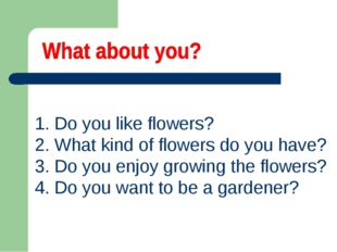 1. Do you like flowers? 2. What kind of flowers do you have? 3. Do you enjoy
