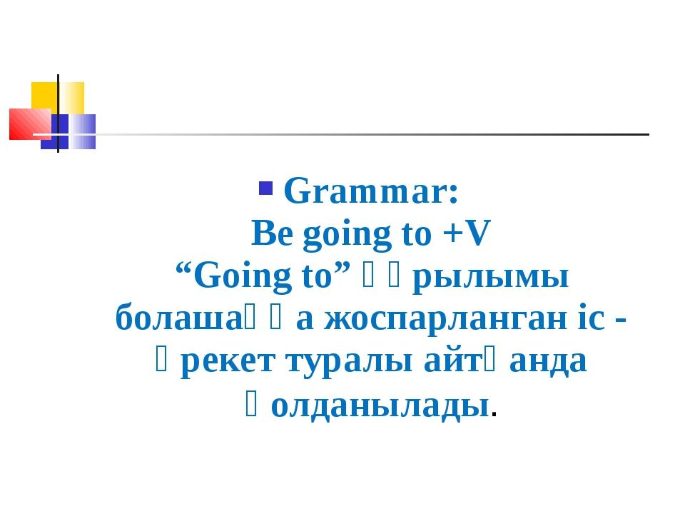 """Grammar: Be going to +V """"Going to"""" құрылымы болашаққа жоспарланган іс - әреке..."""