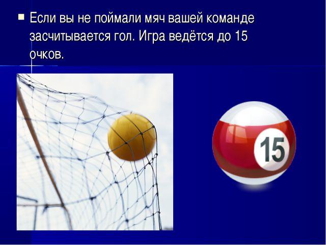 Если вы не поймали мяч вашей команде засчитывается гол. Игра ведётся до 15 оч...