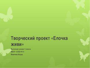 Творческий проект «Елочка живи» Выполнил ученик 7 класса МБОУ «СОШ №13» Мамле