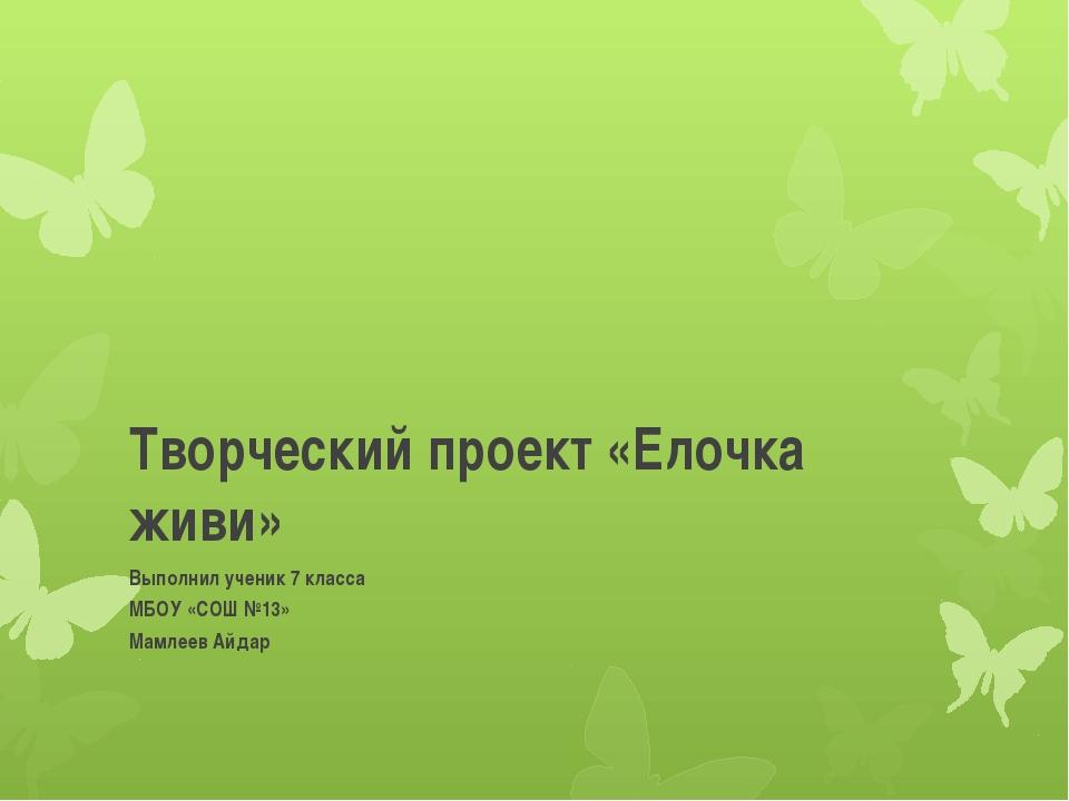 Творческий проект «Елочка живи» Выполнил ученик 7 класса МБОУ «СОШ №13» Мамле...
