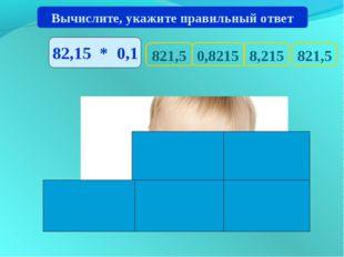 821,5 821,5 8,215 0,8215 Вычислите, укажите правильный ответ 82,15 * 0,1