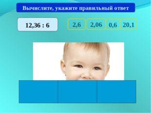 2,6 20,1 0,6 2,06 Вычислите, укажите правильный ответ 12,36 : 6