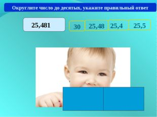 30 25,5 25,4 25,48 Округлите число до десятых, укажите правильный ответ 25,481