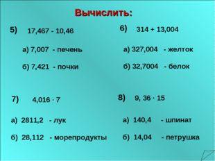 5) а) 7,007 - печень б) 7,421 - почки 6) а) 327,004 - желток б) 32,7004 - бел