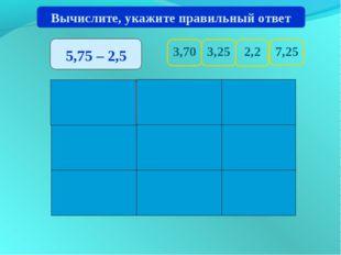 3,70 7,25 2,2 3,25 Вычислите, укажите правильный ответ 5,75 – 2,5