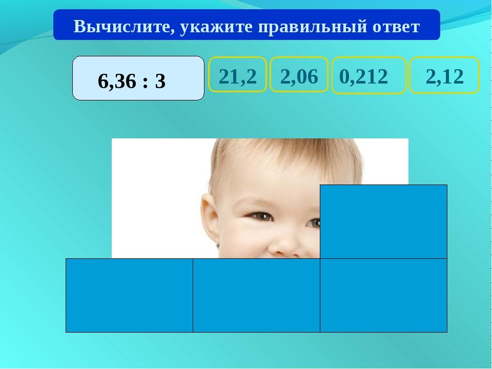 21,2 2,12 0,212 2,06 Вычислите, укажите правильный ответ 6,36 : 3