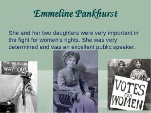 Emmeline Pankhurst She and her two daughters were very important in the fight